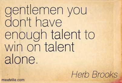 This is a quote that Herb Brooks said to his 1980 Olympic team before the Olympics. He did not pick the most talented team for this miracle team. He picked players that were the hardest workers. Gilbert explains in the book how Herb expected his players to follow the system to a T in the defensive zone, and in the offensive zone, he wanted them to be as creative as possible. He was switching from the traditional zone coverage to weaving all over the ice.