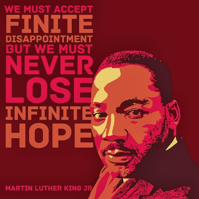 """We must accept disappointment but we must never lose infinite hope."" - Martin Luther King, Jr."