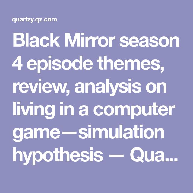 Black Mirror season 4 episode themes, review, analysis on living in a computer game—simulation hypothesis — Quartzy