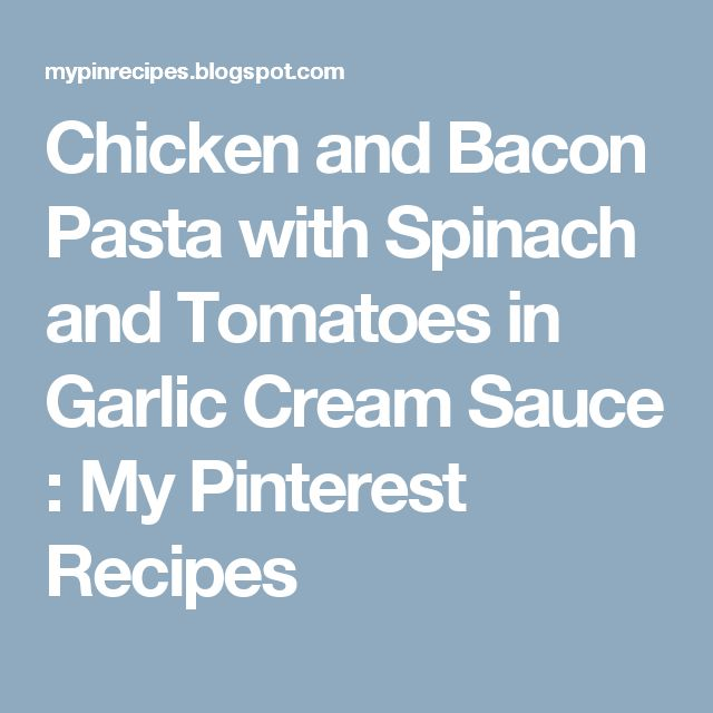 Chicken and Bacon Pasta with Spinach and Tomatoes in Garlic Cream Sauce : My Pinterest Recipes