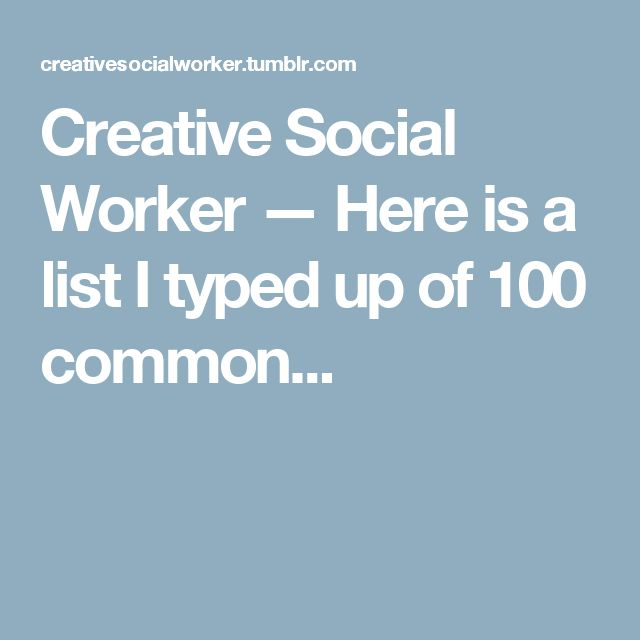 Creative Social Worker — Here is a list I typed up of 100 common...