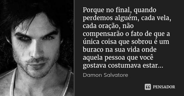 Porque no final, quando perdemos alguém, cada vela, cada oração, não compensarão o fato de que a única coisa que sobrou é um buraco na sua vida onde aquela pessoa que você gostava... — Damon Salvatore