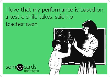 I love that my performance is based on a test a child takes, said no teacher ever.