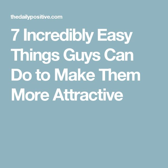 7 Incredibly Easy Things Guys Can Do to Make Them More Attractive