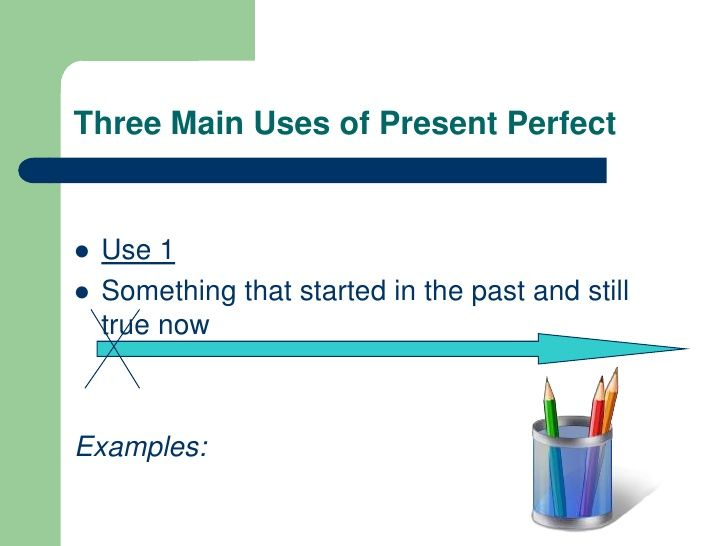 Three Main Uses of Present Perfect<br />Use 1<br />Something that started in the past and still true now<br />Examples:<br />