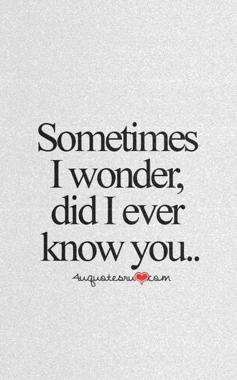Question: Sometimes, I wonder, did I ever know you.  Answer: No, I never did it, was all a lie.