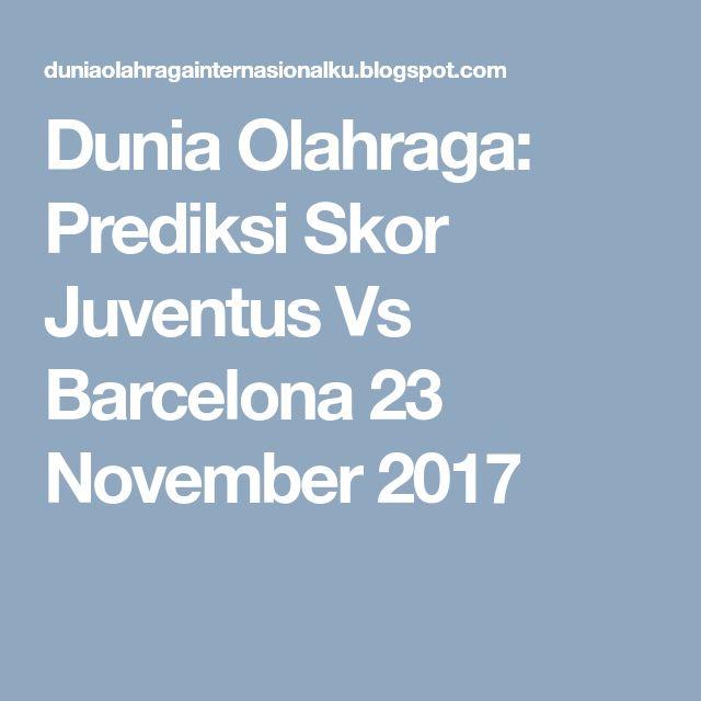 Dunia Olahraga: Prediksi Skor Juventus Vs Barcelona 23 November 2017