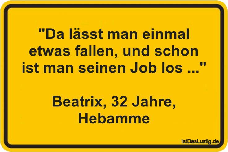 """""""Da lässt man einmal etwas fallen, und schon ist man seinen Job los ..."""" Beatrix, 32 Jahre, Hebamme ... gefunden auf https://www.istdaslustig.de/spruch/615 #lustig #sprüche #fun #spass"""