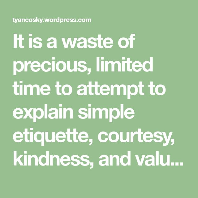 It is a waste of precious, limited time to attempt to explain simple etiquette, courtesy, kindness, and values to someone whom you suspect is a Narcissist. Believe me, I have wasted long hours trying to do so, and all I got for my wasted time was intense frustration, and a raging headache. It would be…