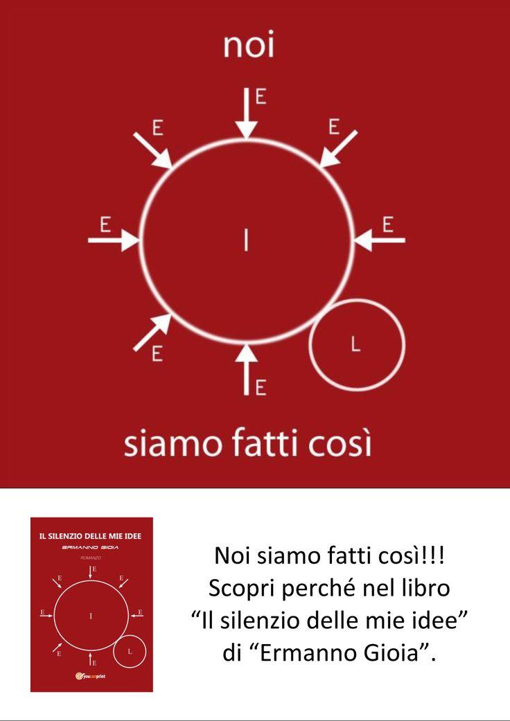 """Noi siamo fatti così!!! Scopri perché nel libro """"Il silenzio delle mie idee"""" di """"Ermanno Gioia"""".  In vendita: http://www.mondadoristore.it http://www.lafeltrinelli.it http://www.ibs.it http://www.amazon.it http://www.youcanprint.it"""