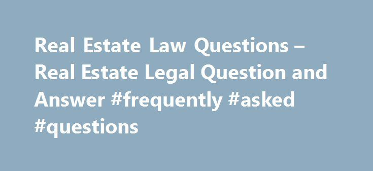 Real Estate Law Questions – Real Estate Legal Question and Answer #frequently #asked #questions http://questions.remmont.com/real-estate-law-questions-real-estate-legal-question-and-answer-frequently-asked-questions/  #ask lawyers questions for free # Talk to a Real Estate Lawyer The following are real estate litigation legal questions and answers. For more real estate legal information, contact a real estate attorney, real estate agent or mortgage broker in your area. Question: Should I…