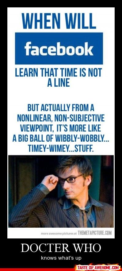 Dr Who on the Facebook Timeline: When will Facebook learn that time is not a line, but actually, from a nonlinear, non-subjective viewpoint, it's more like a big ball of wibbly wobbly..., timey-wimey... Stuff...
