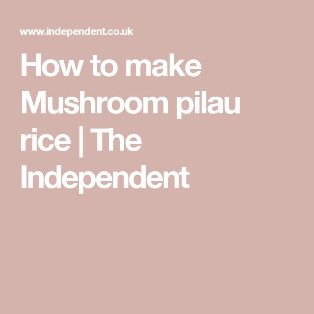 How to make Mushroom pilau rice | The Independent