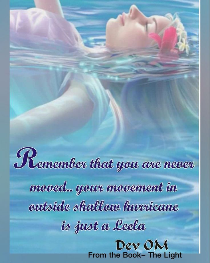 Remember that you are never moved.... Your movement in outside shallow hurricane is just a Leela.  Dev OM From the Book- The Light- A complete guidebook for spiritual journey