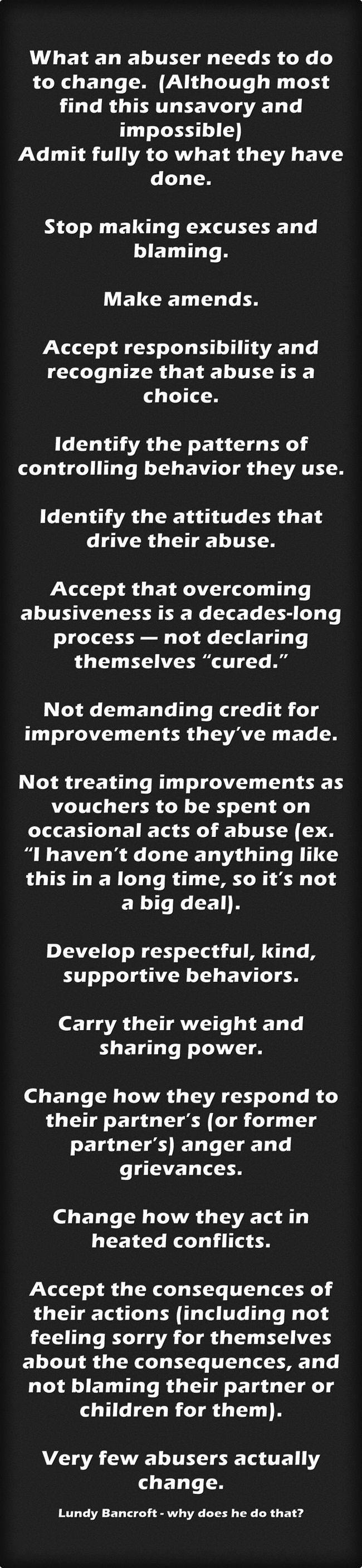 "What an abuser needs to do to change. (Although most find this unsavory and impossible) Admit fully to what they have done. Stop making excuses and blaming. Make amends. Accept responsibility and recognize that abuse is a choice. Identify the patterns of controlling behavior they use. Identify the attitudes that drive their abuse. Accept that overcoming abusiveness is a decades-long process — not declaring themselves ""cured."" Not demanding credit for improvements..."