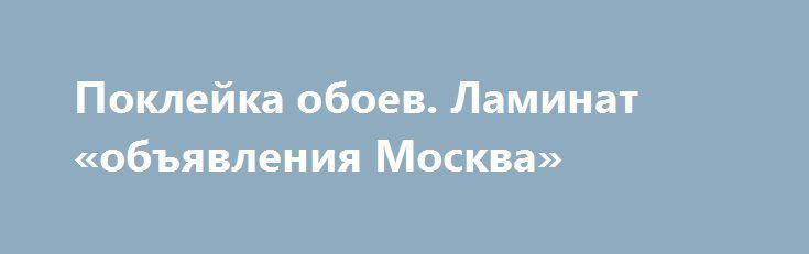 Поклейка обоев. Ламинат «объявления Москва» http://www.mostransregion.ru/d_001/?adv_id=24769 Качественно и совсем не дорого выполним ремонт кухонь, ванн, комнат. Ламинат, электрика, сантехника. Виды работ: Квартира под ключ, Косметический ремонт, Евроремонт, Перепланировка, Демонтаж стен, пола, Стяжка, полы, Установка потолков, Установка окон, дверей, Сантехнические работы, Электромонтажные работы.  К вашим услугам высококвалифицированные специалисты, за плечами которых большой опыт по…