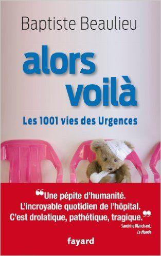Amazon.fr - Alors voilà: Les 1001 vies des Urgences - Baptiste Beaulieu - Livres