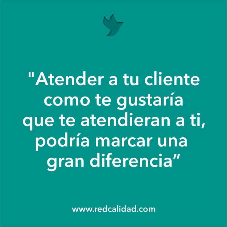 """""""Atender a tu cliente como te gustaría que te atendieran a ti, podría marcar una gran diferencia"""" http://www.redcalidad.com/"""