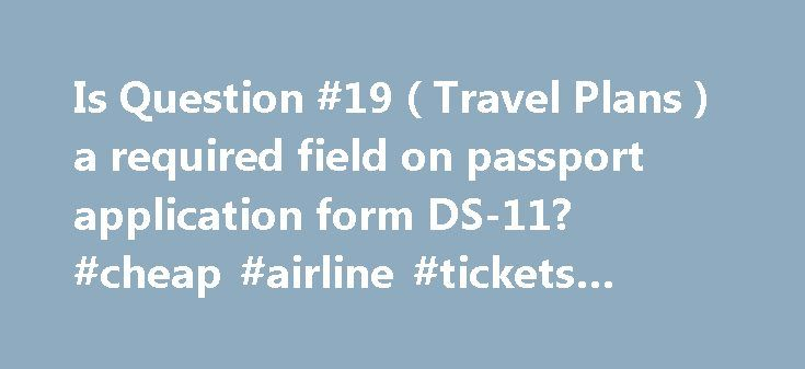 """Is Question #19 ( Travel Plans ) a required field on passport application form DS-11? #cheap #airline #tickets #and #hotel http://travel.remmont.com/is-question-19-travel-plans-a-required-field-on-passport-application-form-ds-11-cheap-airline-tickets-and-hotel/  #travel plans # Is Question #19 (""""Travel Plans"""") a required field on passport application form DS-11? by Jay (Indianapolis, IN, USA) Question: I want to renew my passport but the exact date of departure and my length of trip are…"""