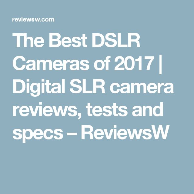 The Best DSLR Cameras of 2017 | Digital SLR camera reviews, tests and specs – ReviewsW