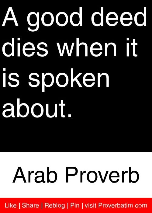 A good deed dies when it is spoken about. - Arab Proverb #proverbs #quotes