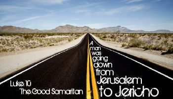 """Luke 10:25-37 """"A man was going down from Jerusalem to Jericho, when he was attacked by robbers. They stripped him of his clothes, beat him and went away, leaving him half dead. A priest happened to be going down the same road, and when he saw the man, he passed by on the other side. So too, a Levite, when he came to the place and saw him, passed by on the other side. But a Samaritan, as he traveled, came where the man was; and when he saw him, he .... Luke 10:25-37"""