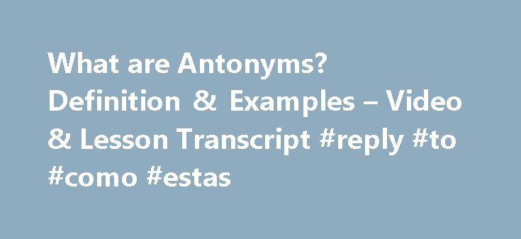 What are Antonyms? Definition & Examples – Video & Lesson Transcript #reply #to #como #estas http://reply.remmont.com/what-are-antonyms-definition-examples-video-lesson-transcript-reply-to-como-estas/  What are Antonyms? – Definition & Examples In this lesson, we will take a look at antonyms. Antonyms are words that have opposite meanings to other words in a sentence. Using antonyms can help us improve our writing and vocabulary skills. Definition of Antonyms An antonym is a word that means…