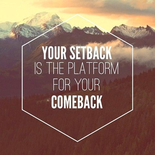 Your setback is the platform for your comeback.
