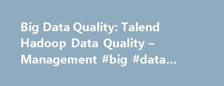 Big Data Quality: Talend Hadoop Data Quality – Management #big #data #management #tools http://jamaica.remmont.com/big-data-quality-talend-hadoop-data-quality-management-big-data-management-tools/  # Big Data Quality The Open Source Solution for Big Data Quality Management With the advent of big data, data quality management is both more important and more challenging than ever. Fortunately the combination of Hadoop open source distributed processing technologies and Talend open source data…