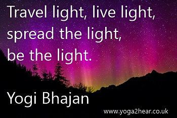 Travel light, live light, spread the light, be the light.  Yogi Bhajan
