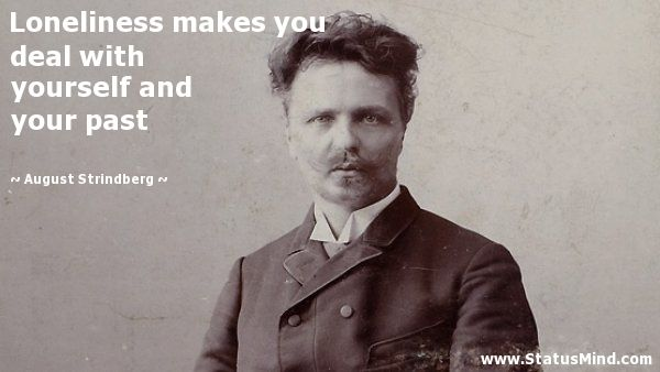 Loneliness makes you deal with yourself and your past - August Strindberg Quotes - StatusMind.com