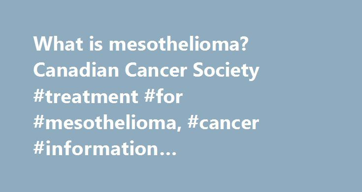 What is mesothelioma? Canadian Cancer Society #treatment #for #mesothelioma, #cancer #information #mesothelioma #what #is #mesothelioma? http://illinois.remmont.com/what-is-mesothelioma-canadian-cancer-society-treatment-for-mesothelioma-cancer-information-mesothelioma-what-is-mesothelioma/  # What is mesothelioma? Mesothelioma starts in cells of the mesothelium. A cancerous (malignant) tumour is a group of cancer cells that can grow into and destroy nearby tissue. It can also spread…