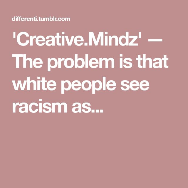 'Creative.Mindz' — The problem is that white people see racism as...