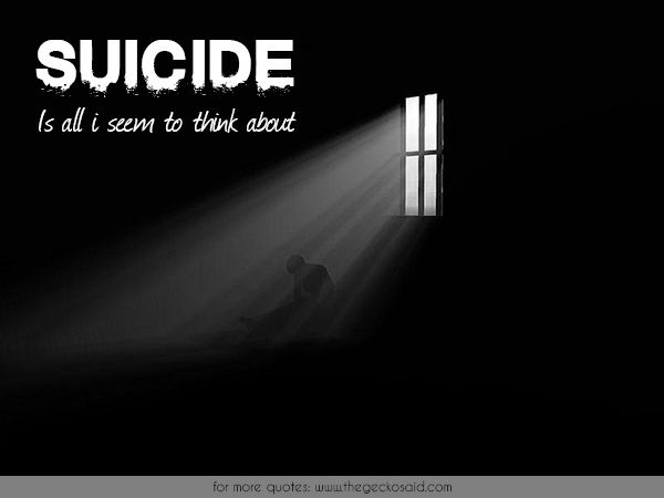Suicide is all i seem to think about.  #about #quotes #seem #suicide #think  ©2016 The Gecko Said – Beautiful Quotes
