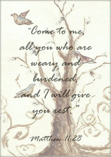 """""""Come to me, all you who are weary and burdened, and I will give you rest..."""" - Matthew 11:28"""