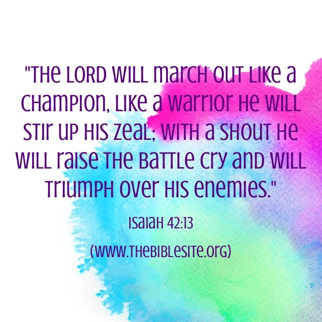 Isaiah 42:13 New King James Version (NKJV) 13 The Lord shall go forth like a mighty man; He shall stir up His zeal like a man of war. He shall cry out, yes, shout aloud; He shall prevail against His enemies. 8-21-13