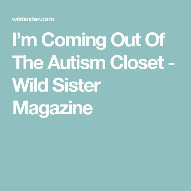 I'm Coming Out Of The Autism Closet - Wild Sister Magazine