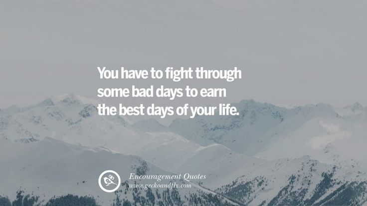 You have to fight through some bad days to earn the best days of your life.  40 Words Of Encouragement Quotes On Life, Strength & Never Giving Up