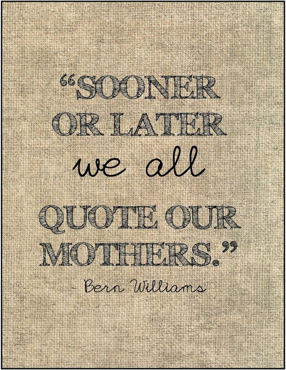 """""""Sooner or later we all quote our mothers."""" Bern Williams - Mother's Day quote."""