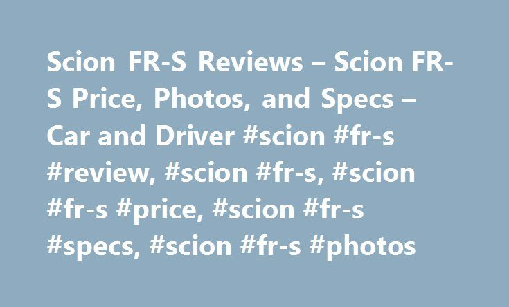 Scion FR-S Reviews – Scion FR-S Price, Photos, and Specs – Car and Driver #scion #fr-s #review, #scion #fr-s, #scion #fr-s #price, #scion #fr-s #specs, #scion #fr-s #photos http://namibia.remmont.com/scion-fr-s-reviews-scion-fr-s-price-photos-and-specs-car-and-driver-scion-fr-s-review-scion-fr-s-scion-fr-s-price-scion-fr-s-specs-scion-fr-s-photos/  # Scion FR-S Scion FR-S Keeping the affordable sports car on enthusiasts' radar. 2016 Scion FR-S Scion FR-S 2016 0.0 1.0 5.0 Driving enthusiasts…