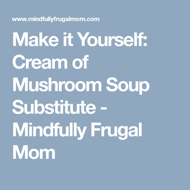 Make it Yourself: Cream of Mushroom Soup Substitute - Mindfully Frugal Mom