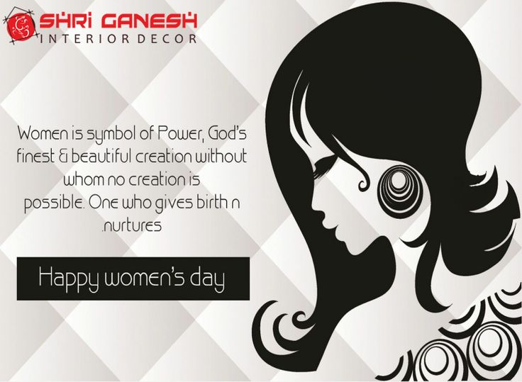This life has no existence without a strong ally in 'Woman' in every stage of life starting from motherhood to wife, from sister and finally a daughter. Happy Women's Day!  - Regards Shri Ganesh Interior Decor