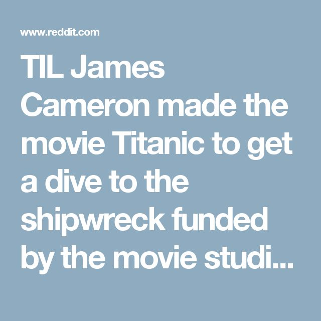 TIL James Cameron made the movie Titanic to get a dive to the shipwreck funded by the movie studio; not because he particularly wanted to make the movie. : todayilearned