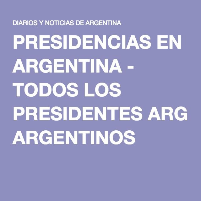 PRESIDENCIAS EN ARGENTINA - TODOS LOS PRESIDENTES ARGENTINOS
