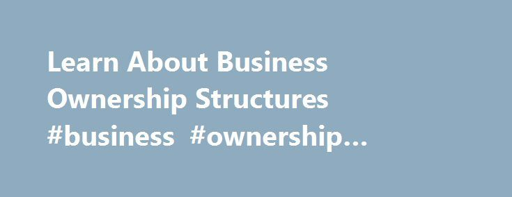 Learn About Business Ownership Structures #business #ownership #initiative http://usa.remmont.com/learn-about-business-ownership-structures-business-ownership-initiative/  # Learn About Business Ownership Structures Before you can decide how you want to structure your business. you'll need to know what your options are. Here's a brief rundown on the most common ways to organize a business: sole proprietorship partnership limited partnership limited liability company (LLC) corporation…