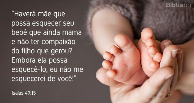 """""""Haverá mãe que possa esquecer seu bebê que ainda mama e não ter compaixão do filho que gerou? Embora ela possa esquecê-lo, eu não me esquecerei de você!"""" Isaías 49:15"""