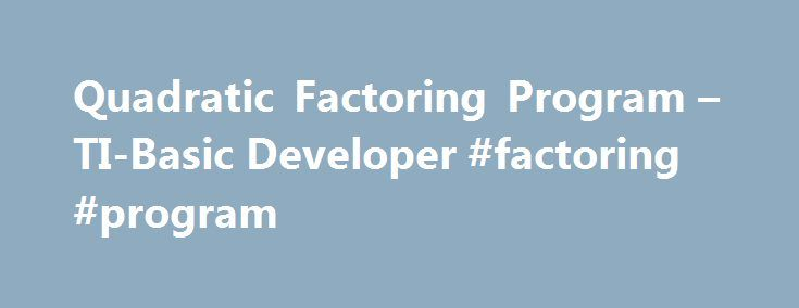 Quadratic Factoring Program – TI-Basic Developer #factoring #program http://nashville.remmont.com/quadratic-factoring-program-ti-basic-developer-factoring-program/  # What the community thinks: #here is the C answer #include stdio.h #include math.h float a,b,c, roota, rootb,h,y,z,d,e,f,g,i,temp=1,lcm; long int temp2, lcmtemp; double lcd (double xx, double yy); printf ( \nThis Program calculates the factors of quadratic equations ); printf ( \n(a) x*x + (b) x + (c)\n ); do while ((b*b-4*a*c)…