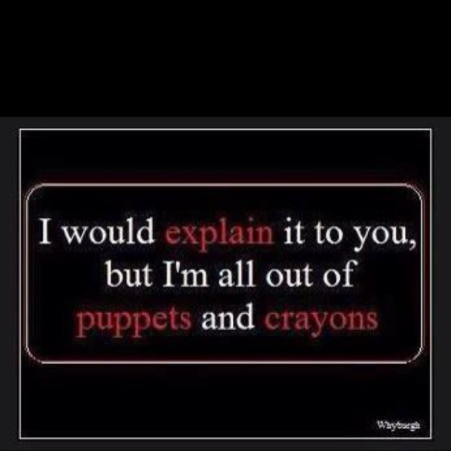 sadly everyday - I would explain it to you, but I'm all out of puppets and crayons