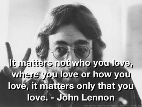 """It matters not who you love, where you love or how you love, it matters only THAT you love."" John Lennon:"