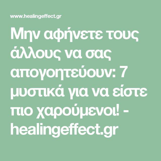 Μην αφήνετε τους άλλους να σας απογοητεύουν: 7 μυστικά για να είστε πιο χαρούμενοι! - healingeffect.gr